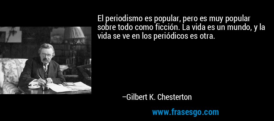 El periodismo es popular, pero es muy popular sobre todo como ficción. La vida es un mundo, y la vida se ve en los periódicos es otra. – Gilbert K. Chesterton