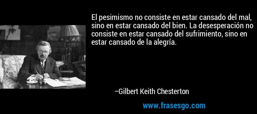 El pesimismo no consiste en estar cansado del mal, sino en estar cansado del bien. La desesperación no consiste en estar cansado del sufrimiento, sino en estar cansado de la alegría. – Gilbert Keith Chesterton