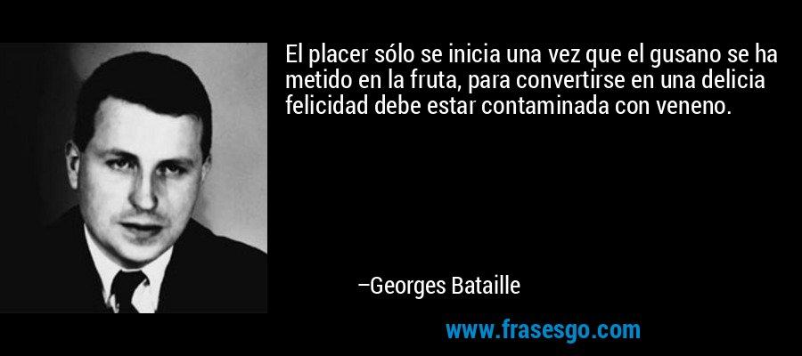El placer sólo se inicia una vez que el gusano se ha metido en la fruta, para convertirse en una delicia felicidad debe estar contaminada con veneno. – Georges Bataille