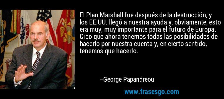 El Plan Marshall fue después de la destrucción, y los EE.UU. llegó a nuestra ayuda y, obviamente, esto era muy, muy importante para el futuro de Europa. Creo que ahora tenemos todas las posibilidades de hacerlo por nuestra cuenta y, en cierto sentido, tenemos que hacerlo. – George Papandreou