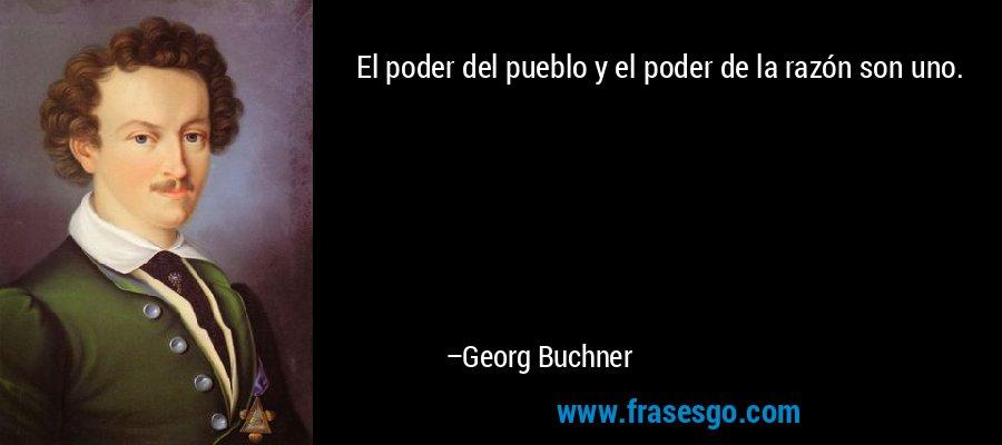 El poder del pueblo y el poder de la razón son uno. – Georg Buchner