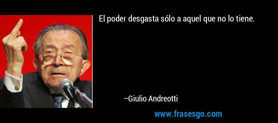 El poder desgasta sólo a aquel que no lo tiene. – Giulio Andreotti