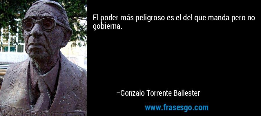 El poder más peligroso es el del que manda pero no gobierna. – Gonzalo Torrente Ballester