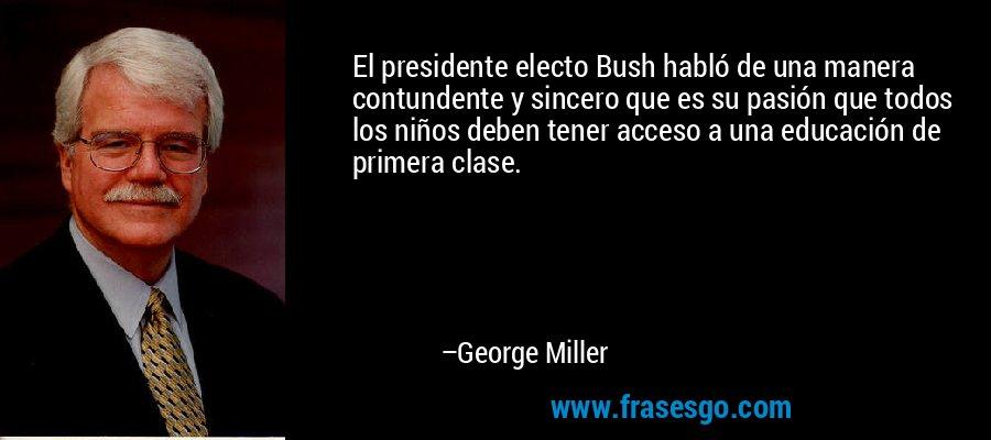 El presidente electo Bush habló de una manera contundente y sincero que es su pasión que todos los niños deben tener acceso a una educación de primera clase. – George Miller