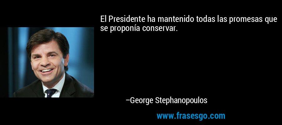 El Presidente ha mantenido todas las promesas que se proponía conservar. – George Stephanopoulos