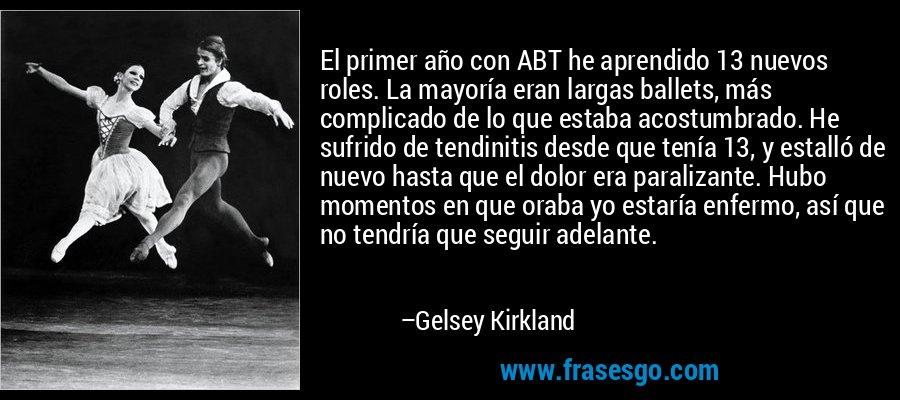 El primer año con ABT he aprendido 13 nuevos roles. La mayoría eran largas ballets, más complicado de lo que estaba acostumbrado. He sufrido de tendinitis desde que tenía 13, y estalló de nuevo hasta que el dolor era paralizante. Hubo momentos en que oraba yo estaría enfermo, así que no tendría que seguir adelante. – Gelsey Kirkland