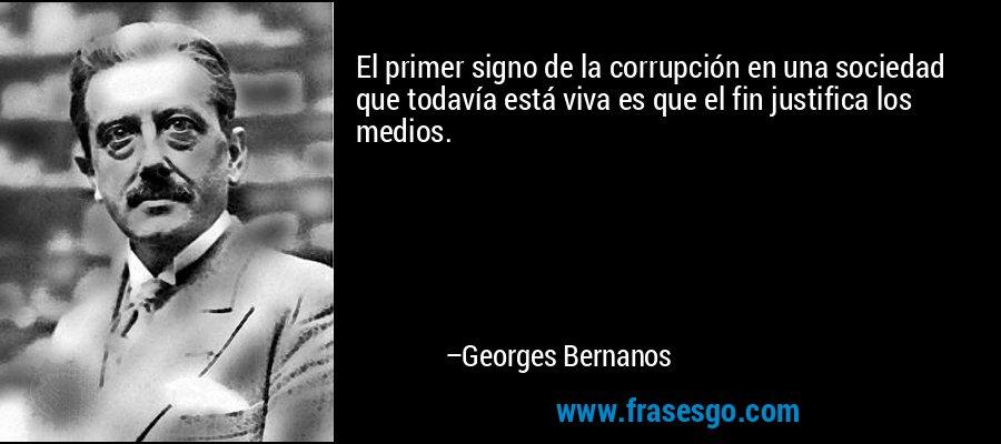 El primer signo de la corrupción en una sociedad que todavía está viva es que el fin justifica los medios. – Georges Bernanos