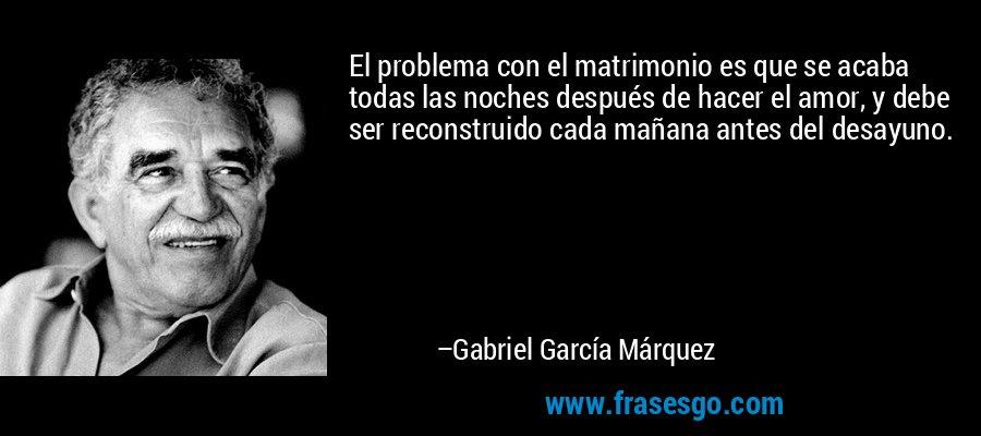 El problema con el matrimonio es que se acaba todas las noches después de hacer el amor, y debe ser reconstruido cada mañana antes del desayuno. – Gabriel García Márquez