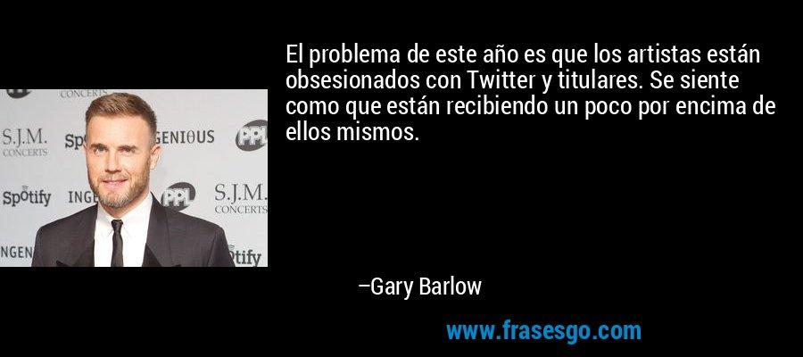 El problema de este año es que los artistas están obsesionados con Twitter y titulares. Se siente como que están recibiendo un poco por encima de ellos mismos. – Gary Barlow