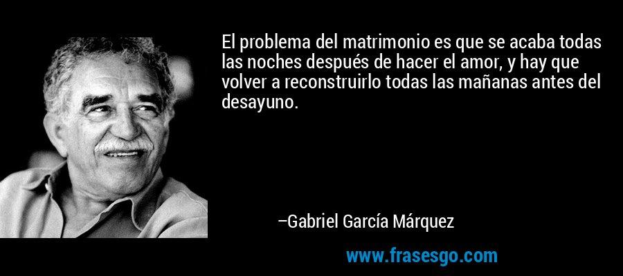 El problema del matrimonio es que se acaba todas las noches después de hacer el amor, y hay que volver a reconstruirlo todas las mañanas antes del desayuno. – Gabriel García Márquez