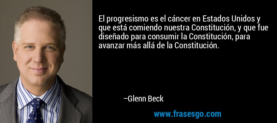 El progresismo es el cáncer en Estados Unidos y que está comiendo nuestra Constitución, y que fue diseñado para consumir la Constitución, para avanzar más allá de la Constitución. – Glenn Beck