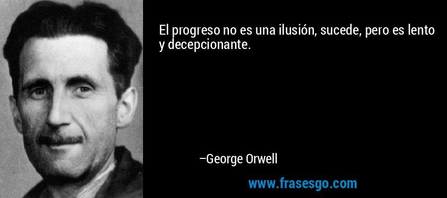 El progreso no es una ilusión, sucede, pero es lento y decepcionante. – George Orwell