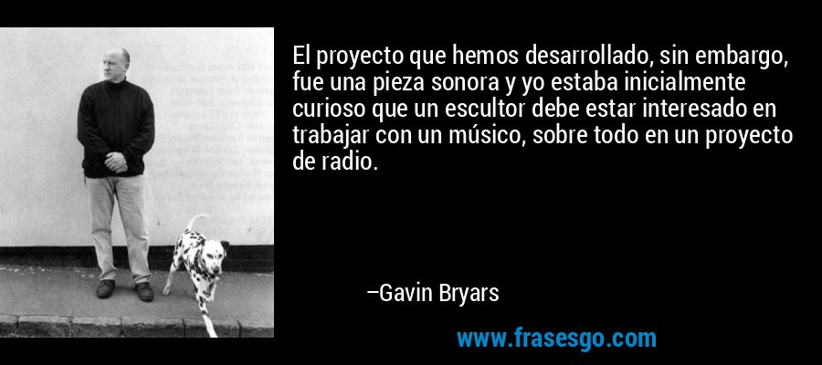 El proyecto que hemos desarrollado, sin embargo, fue una pieza sonora y yo estaba inicialmente curioso que un escultor debe estar interesado en trabajar con un músico, sobre todo en un proyecto de radio. – Gavin Bryars