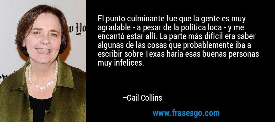 El punto culminante fue que la gente es muy agradable - a pesar de la política loca - y me encantó estar allí. La parte más difícil era saber algunas de las cosas que probablemente iba a escribir sobre Texas haría esas buenas personas muy infelices. – Gail Collins