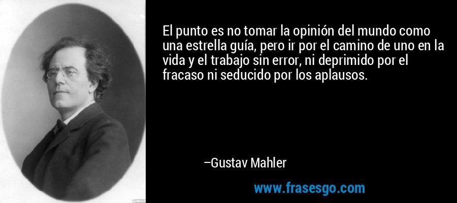 El punto es no tomar la opinión del mundo como una estrella guía, pero ir por el camino de uno en la vida y el trabajo sin error, ni deprimido por el fracaso ni seducido por los aplausos. – Gustav Mahler