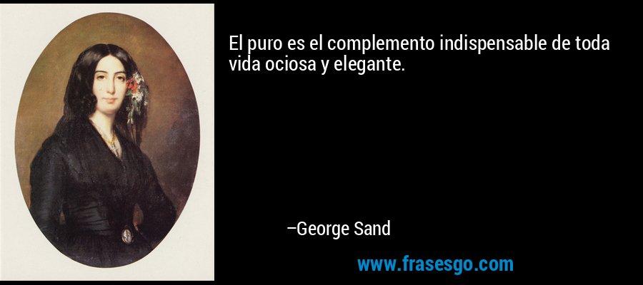 El puro es el complemento indispensable de toda vida ociosa y elegante. – George Sand