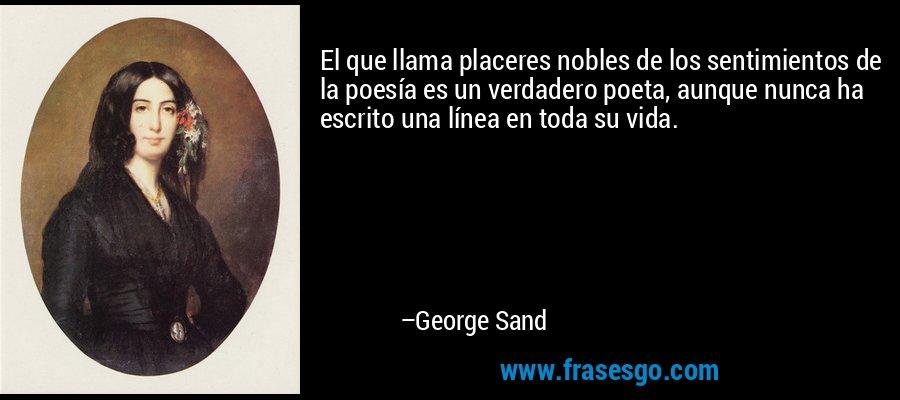 El que llama placeres nobles de los sentimientos de la poesía es un verdadero poeta, aunque nunca ha escrito una línea en toda su vida. – George Sand