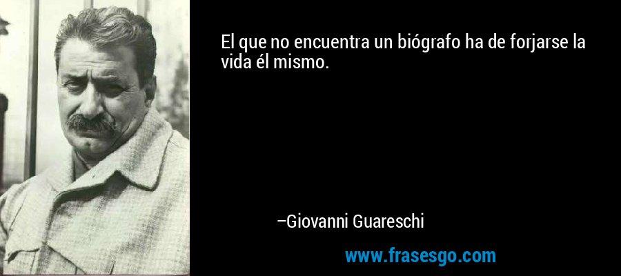 El que no encuentra un biógrafo ha de forjarse la vida él mismo. – Giovanni Guareschi