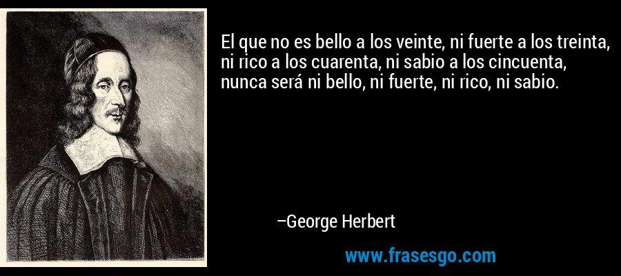 El que no es bello a los veinte, ni fuerte a los treinta, ni rico a los cuarenta, ni sabio a los cincuenta, nunca será ni bello, ni fuerte, ni rico, ni sabio. – George Herbert