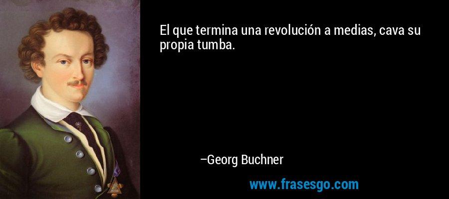 El que termina una revolución a medias, cava su propia tumba. – Georg Buchner