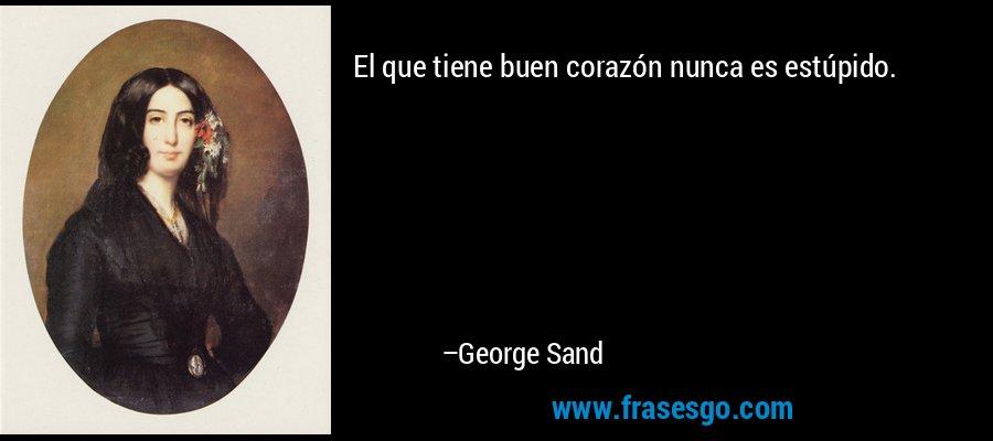 El que tiene buen corazón nunca es estúpido. – George Sand