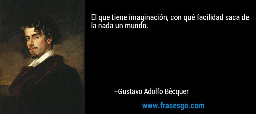 El que tiene imaginación, con qué facilidad saca de la nada un mundo. – Gustavo Adolfo Bécquer