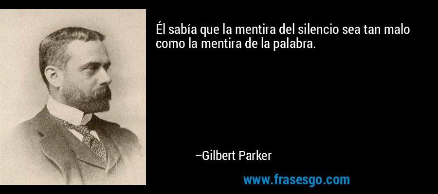 Él sabía que la mentira del silencio sea tan malo como la mentira de la palabra. – Gilbert Parker