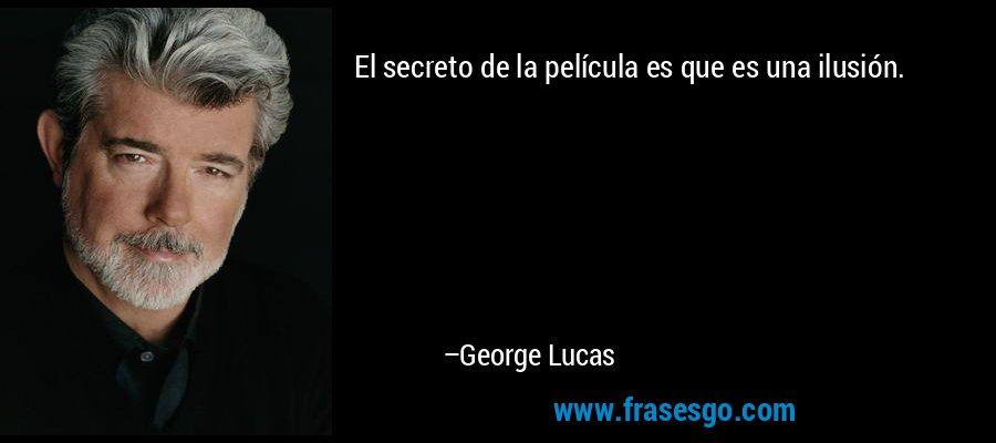 El secreto de la película es que es una ilusión. – George Lucas