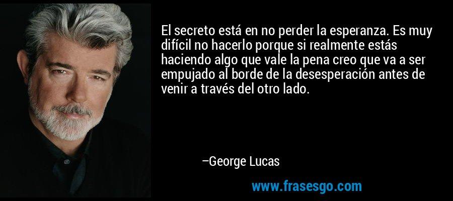 El secreto está en no perder la esperanza. Es muy difícil no hacerlo porque si realmente estás haciendo algo que vale la pena creo que va a ser empujado al borde de la desesperación antes de venir a través del otro lado. – George Lucas