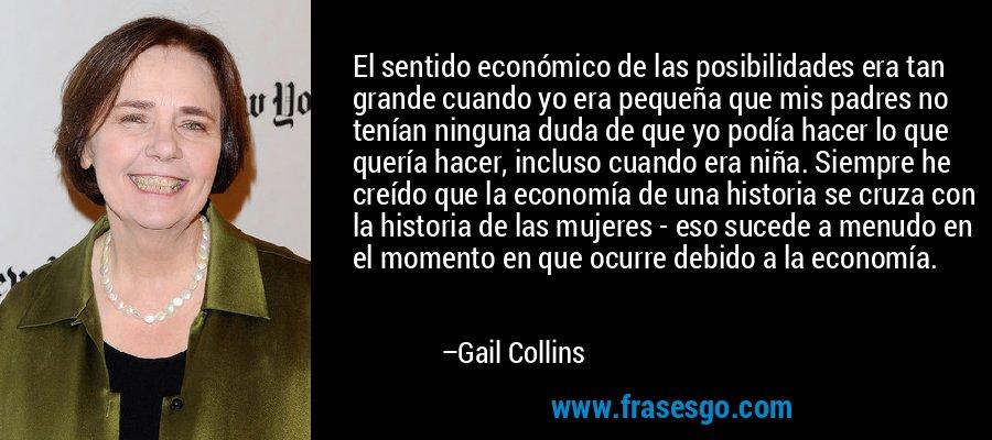 El sentido económico de las posibilidades era tan grande cuando yo era pequeña que mis padres no tenían ninguna duda de que yo podía hacer lo que quería hacer, incluso cuando era niña. Siempre he creído que la economía de una historia se cruza con la historia de las mujeres - eso sucede a menudo en el momento en que ocurre debido a la economía. – Gail Collins