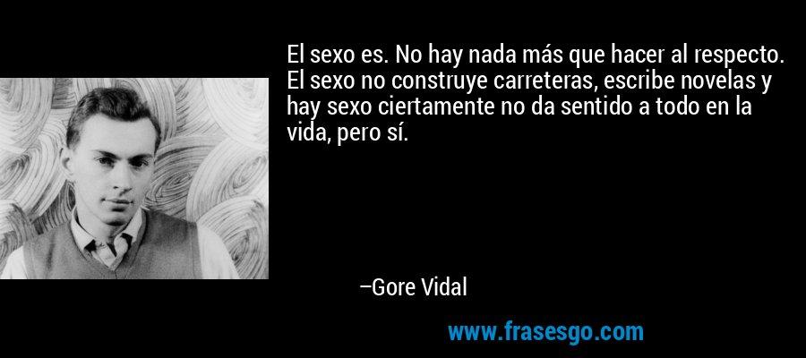 El sexo es. No hay nada más que hacer al respecto. El sexo no construye carreteras, escribe novelas y hay sexo ciertamente no da sentido a todo en la vida, pero sí. – Gore Vidal