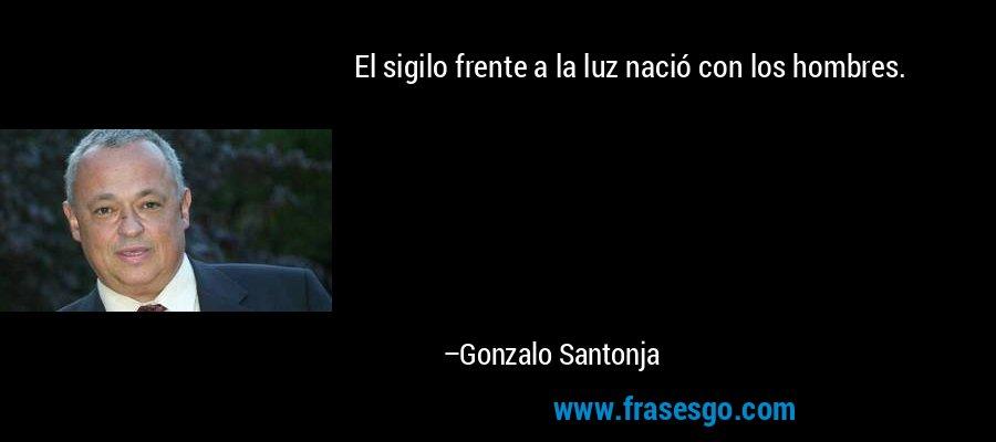 El sigilo frente a la luz nació con los hombres. – Gonzalo Santonja