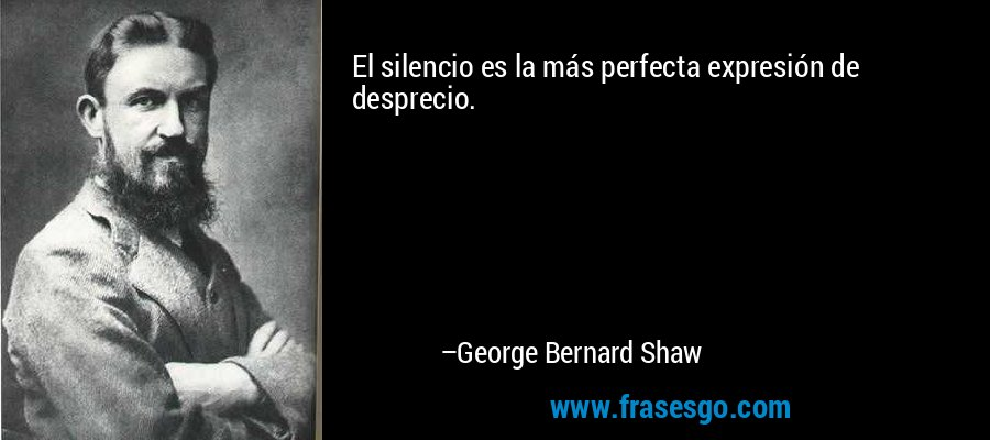 El silencio es la más perfecta expresión de desprecio. – George Bernard Shaw