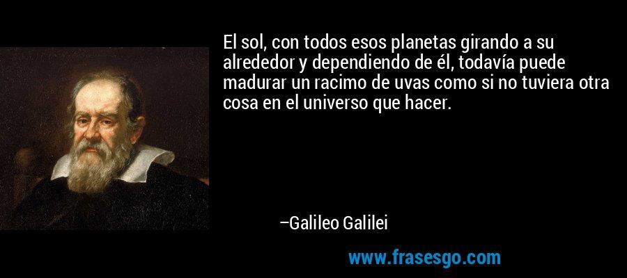 El sol, con todos esos planetas girando a su alrededor y dependiendo de él, todavía puede madurar un racimo de uvas como si no tuviera otra cosa en el universo que hacer. – Galileo Galilei