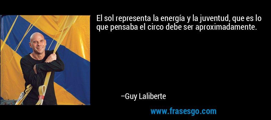 El sol representa la energía y la juventud, que es lo que pensaba el circo debe ser aproximadamente. – Guy Laliberte