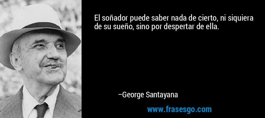 El soñador puede saber nada de cierto, ni siquiera de su sueño, sino por despertar de ella. – George Santayana