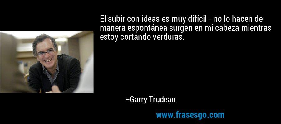 El subir con ideas es muy difícil - no lo hacen de manera espontánea surgen en mi cabeza mientras estoy cortando verduras. – Garry Trudeau