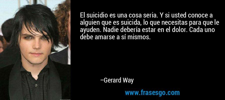 El suicidio es una cosa seria. Y si usted conoce a alguien que es suicida, lo que necesitas para que le ayuden. Nadie debería estar en el dolor. Cada uno debe amarse a sí mismos. – Gerard Way