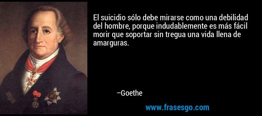 El suicidio sólo debe mirarse como una debilidad del hombre, porque indudablemente es más fácil morir que soportar sin tregua una vida llena de amarguras. – Goethe