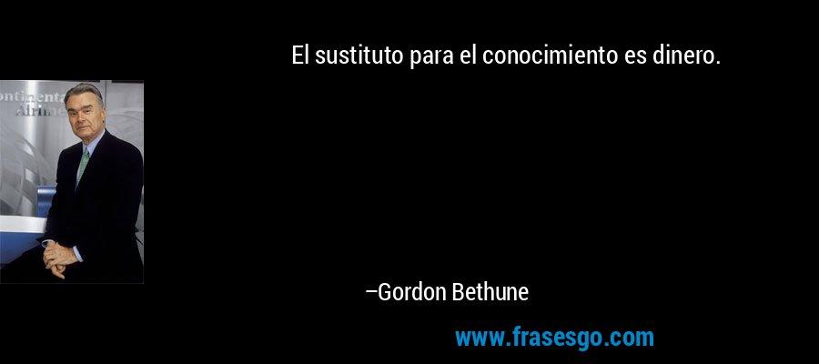 El sustituto para el conocimiento es dinero. – Gordon Bethune