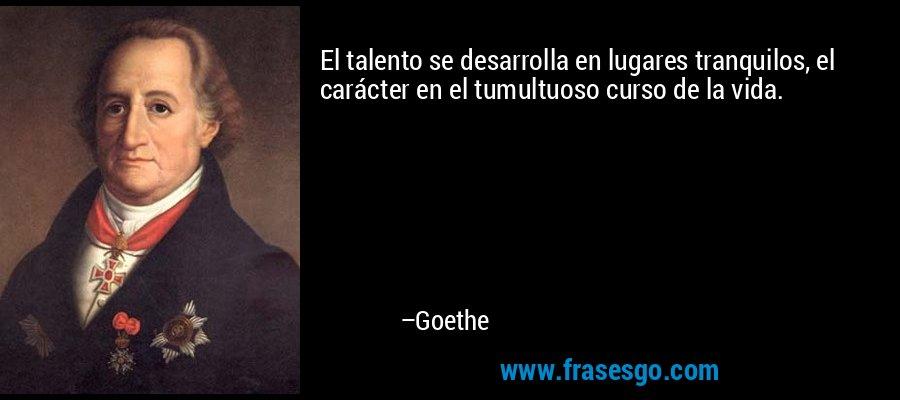 El talento se desarrolla en lugares tranquilos, el carácter en el tumultuoso curso de la vida. – Goethe
