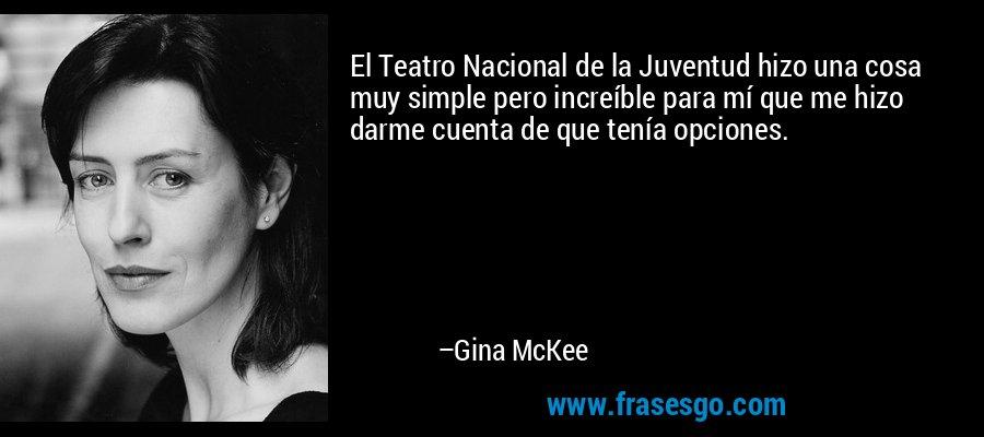 El Teatro Nacional de la Juventud hizo una cosa muy simple pero increíble para mí que me hizo darme cuenta de que tenía opciones. – Gina McKee