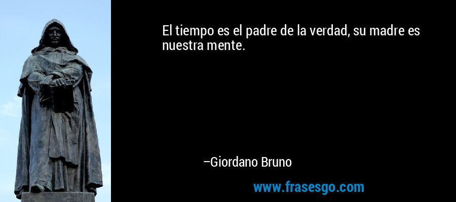 El tiempo es el padre de la verdad, su madre es nuestra mente. – Giordano Bruno