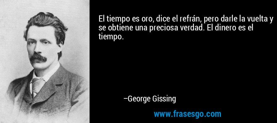 El tiempo es oro, dice el refrán, pero darle la vuelta y se obtiene una preciosa verdad. El dinero es el tiempo. – George Gissing