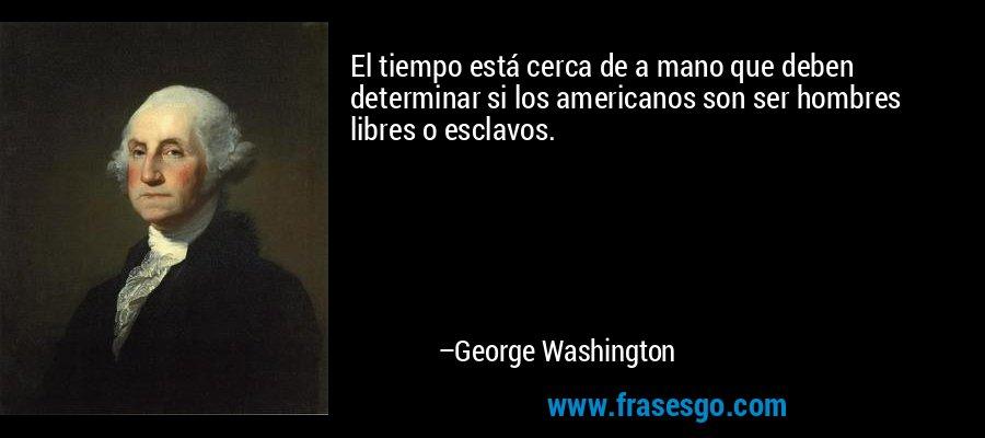 El tiempo está cerca de a mano que deben determinar si los americanos son ser hombres libres o esclavos. – George Washington