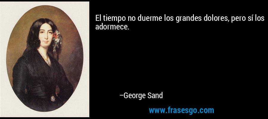 El tiempo no duerme los grandes dolores, pero sí los adormece. – George Sand