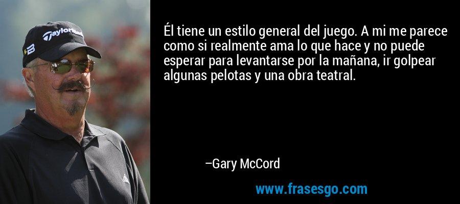 Él tiene un estilo general del juego. A mi me parece como si realmente ama lo que hace y no puede esperar para levantarse por la mañana, ir golpear algunas pelotas y una obra teatral. – Gary McCord