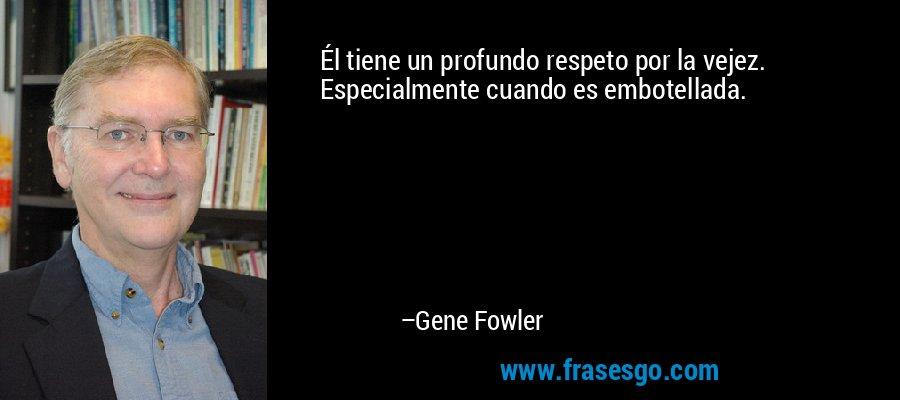 Él tiene un profundo respeto por la vejez. Especialmente cuando es embotellada. – Gene Fowler