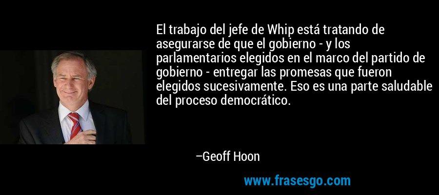 El trabajo del jefe de Whip está tratando de asegurarse de que el gobierno - y los parlamentarios elegidos en el marco del partido de gobierno - entregar las promesas que fueron elegidos sucesivamente. Eso es una parte saludable del proceso democrático. – Geoff Hoon