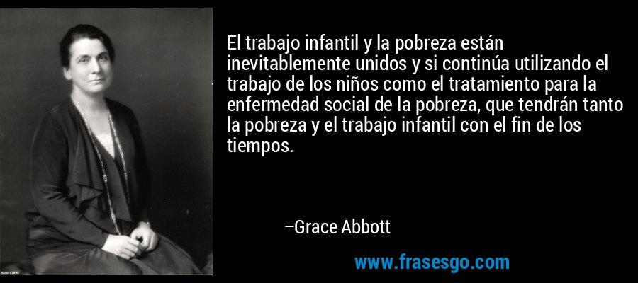 El trabajo infantil y la pobreza están inevitablemente unidos y si continúa utilizando el trabajo de los niños como el tratamiento para la enfermedad social de la pobreza, que tendrán tanto la pobreza y el trabajo infantil con el fin de los tiempos. – Grace Abbott
